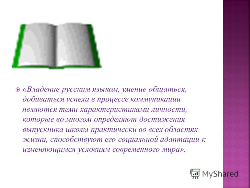 «Владение русским языком, умение общаться, добиваться успеха в процессе коммуникации являются теми характеристиками личности, которые во многом определяют достижения выпускника школы практически во всех областях жизни, способствуют его социальной ада