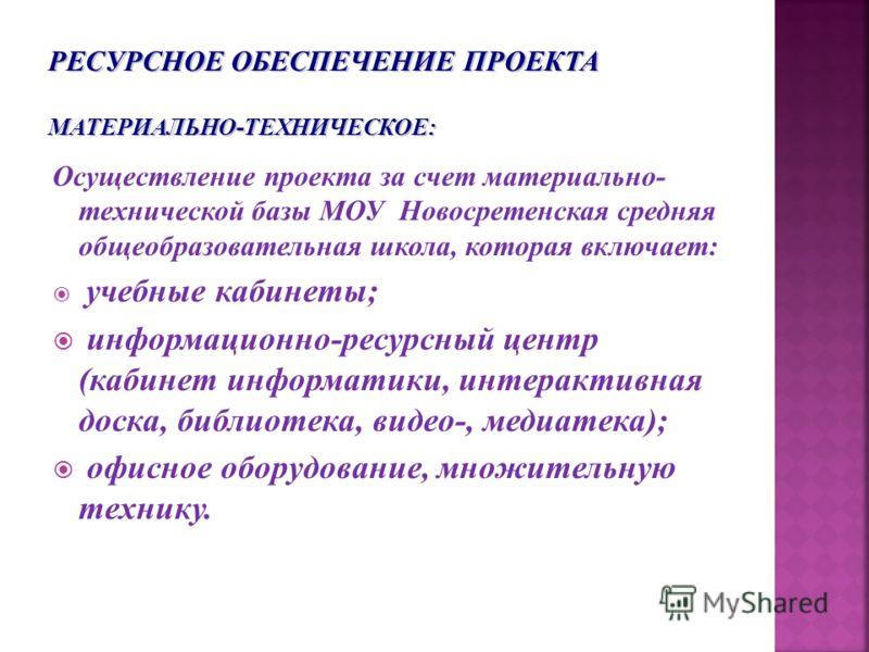 Осуществление проекта за счет материально- технической базы МОУ Новосретенская средняя общеобразовательная школа, которая включает: учебные кабинеты; информационно-ресурсный центр (кабинет информатики, интерактивная доска, библиотека, видео-, медиате