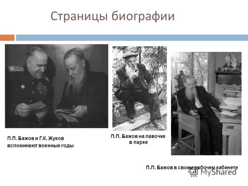 Страницы биографии П.П. Бажов и Г.К. Жуков вспоминают военные годы П.П. Бажов на лавочке в парке П.П. Бажов в своем рабочем кабинете