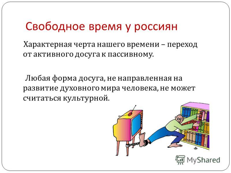 Свободное время у россиян Характерная черта нашего времени – переход от активного досуга к пассивному. Любая форма досуга, не направленная на развитие духовного мира человека, не может считаться культурной.