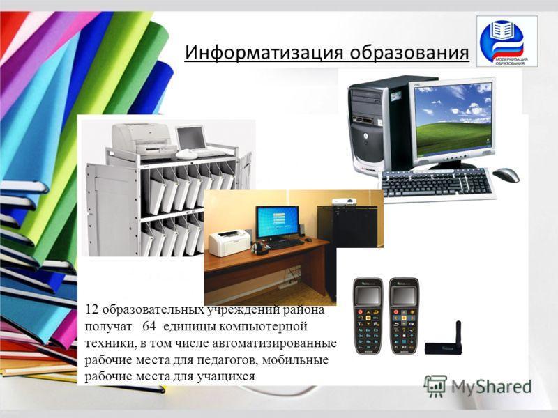 Информатизация образования 12 образовательных учреждений района получат 64 единицы компьютерной техники, в том числе автоматизированные рабочие места для педагогов, мобильные рабочие места для учащихся