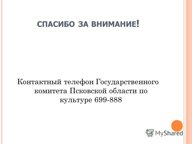 СПАСИБО ЗА ВНИМАНИЕ ! Контактный телефон Государственного комитета Псковской области по культуре 699-888