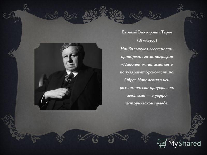 Евгений Викторович Тарле (1874-1955 ) Наибольшую известность приобрела его монография « Наполеон », написанная в популяризаторском стиле. Образ Наполеона в ней романтически приукрашен, местами в ущерб исторической правде.