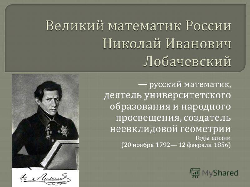 русский математик, деятель университетского образования и народного просвещения, создатель неевклидовой геометрии Годы жизни (20 ноября 1792 12 февраля 1856)