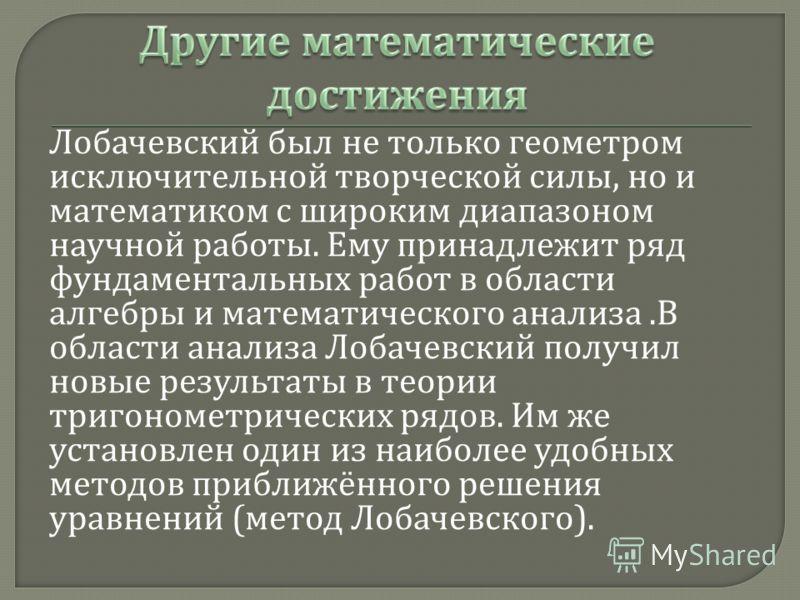Лобачевский был не только геометром исключительной творческой силы, но и математиком с широким диапазоном научной работы. Ему принадлежит ряд фундаментальных работ в области алгебры и математического анализа. В области анализа Лобачевский получил нов