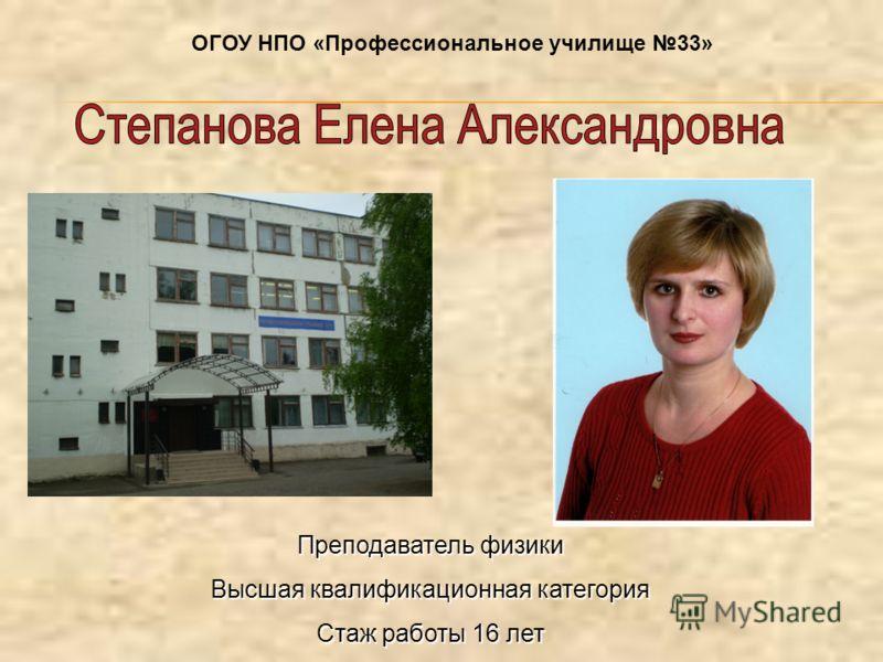 Преподаватель физики Высшая квалификационная категория Стаж работы 16 лет ОГОУ НПО «Профессиональное училище 33»