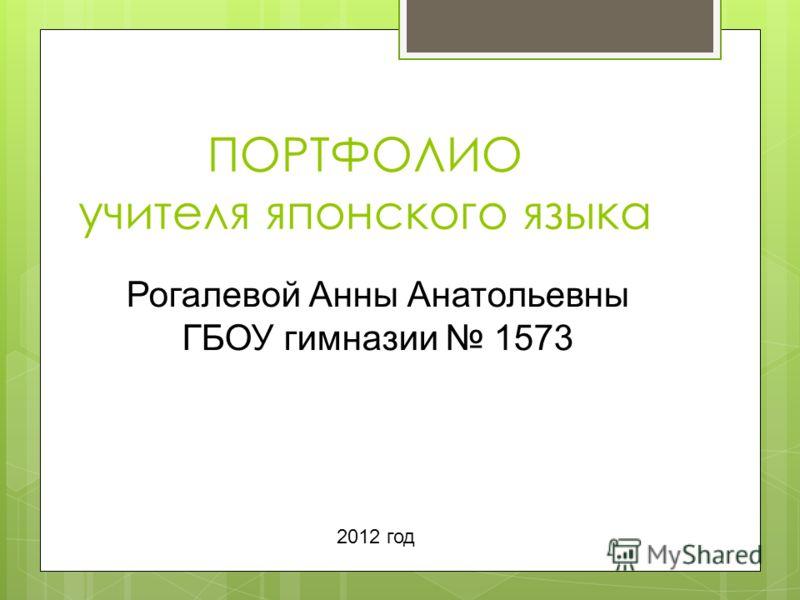 ПОРТФОЛИО учителя японского языка Рогалевой Анны Анатольевны ГБОУ гимназии 1573 2012 год