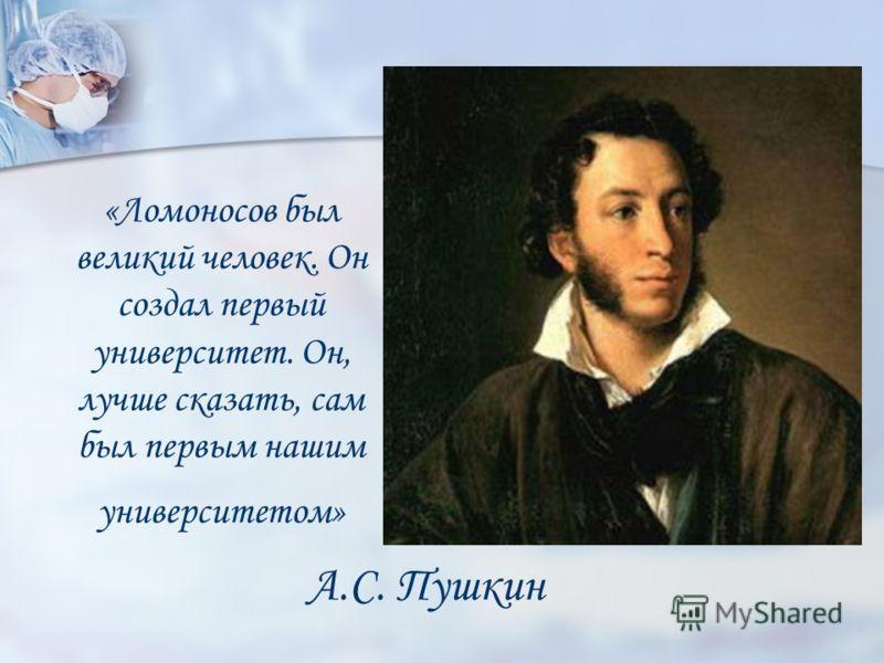 «Ломоносов был великий человек. Он создал первый университет. Он, лучше сказать, сам был первым нашим университетом» А.С. Пушкин