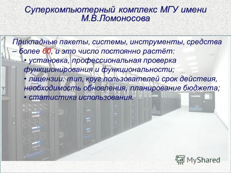 Суперкомпьютерный комплекс МГУ имени М.В.Ломоносова Прикладные пакеты, системы, инструменты, средства – более 60, и это число постоянно растёт: установка, профессиональная проверка функционирования и функциональности; лицензии: тип, круг пользователе