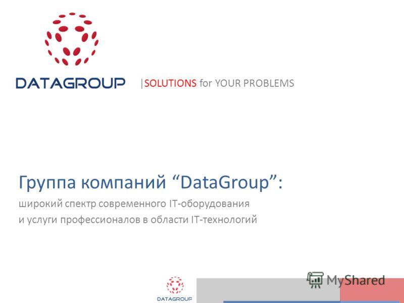|SOLUTIONS for YOUR PROBLEMS Группа компаний DataGroup: широкий спектр современного IT-оборудования и услуги профессионалов в области IT-технологий