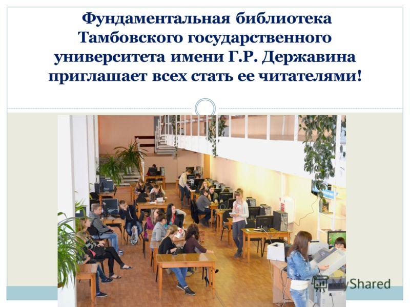 Фундаментальная библиотека Тамбовского государственного университета имени Г.Р. Державина приглашает всех стать ее читателями!