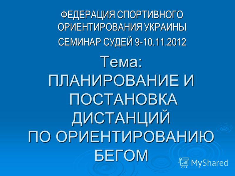 Тема: ПЛАНИРОВАНИЕ И ПОСТАНОВКА ДИСТАНЦИЙ ПО ОРИЕНТИРОВАНИЮ БЕГОМ ФЕДЕРАЦИЯ СПОРТИВНОГО ОРИЕНТИРОВАНИЯ УКРАИНЫ СЕМИНАР СУДЕЙ 9-10.11.2012