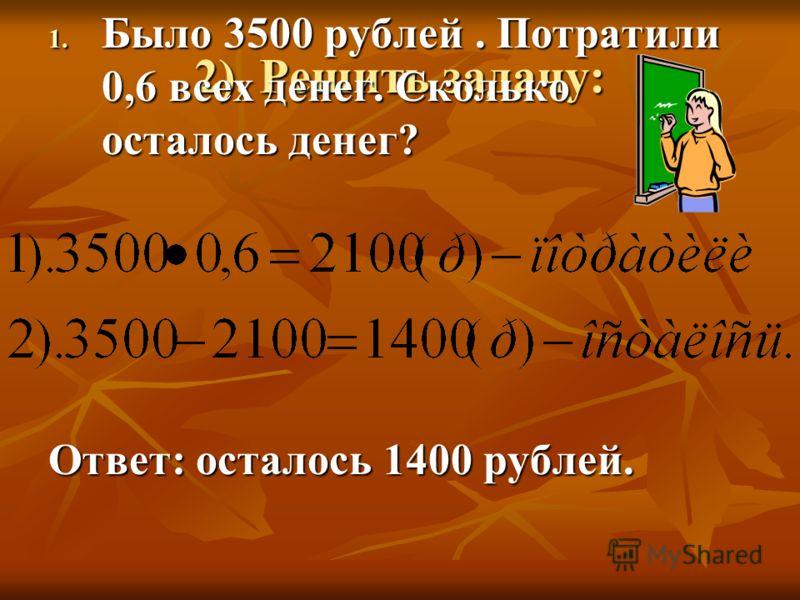 2). Решить задачу: 1. Было 3500 рублей. Потратили 0,6 всех денег. Сколько осталось денег? Ответ: осталось 1400 рублей.