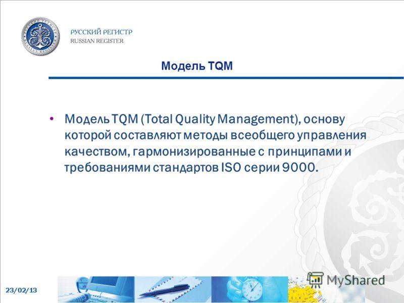 23/02/13 Модель TQM Модель TQM (Total Quality Management), основу которой составляют методы всеобщего управления качеством, гармонизированные с принципами и требованиями стандартов ISO серии 9000.