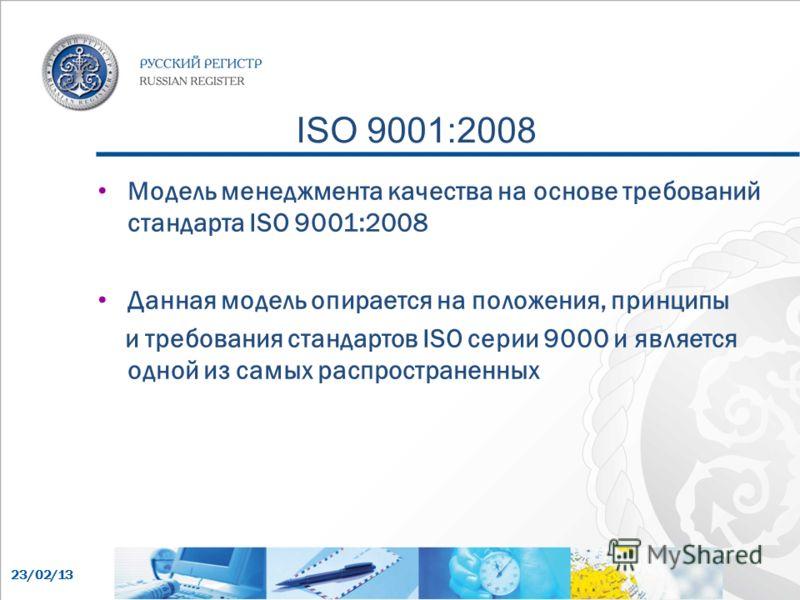 23/02/13 ISO 9001:2008 Модель менеджмента качества на основе требований стандарта ISO 9001:2008 Данная модель опирается на положения, принципы и требования стандартов ISO серии 9000 и является одной из самых распространенных