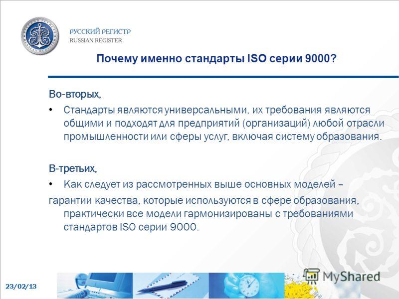 23/02/13 Почему именно стандарты ISO серии 9000? Во-вторых, Стандарты являются универсальными, их требования являются общими и подходят для предприятий (организаций) любой отрасли промышленности или сферы услуг, включая систему образования. В-третьих