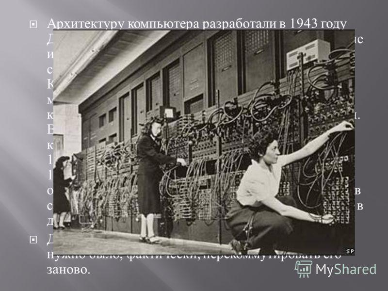 Архитектуру компьютера разработали в 1943 году Джон Преспер Экерт и Джон Уильям Мокли, учёные из Университета Пенсильвании. В отличие от созданного в 1941 году немецким инженером Конрадом Цузе комплекса Z3, использовавшего механические реле, в ЭНИАКе