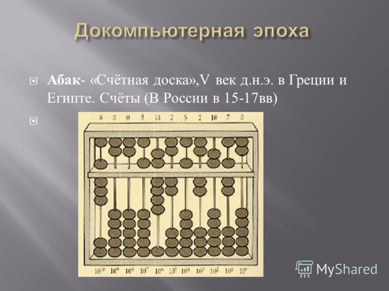 Абак - « Счётная доска »,V век д. н. э. в Греции и Египте. Счёты ( В России в 15-17 вв )