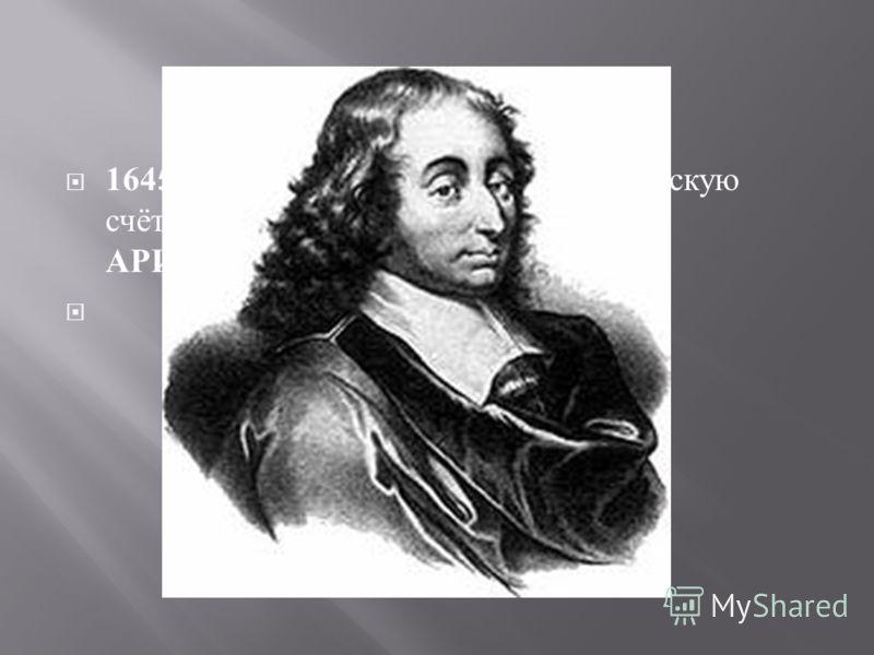 1645 г.- Б. Паскаль, изобрёл 1 механическую счётную машину (2 действия +/-)- АРИФМОМЕТР