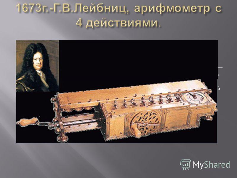 Механический калькулятор был создан Лейбницем в 1673 году. Сложение чисел выполнялось при помощи связанных друг с другом колёс, так же как на вычислительной машине другого выдающегося учёного - изобретателя Блеза Паскаля, « Паскалине ». Добавленная в