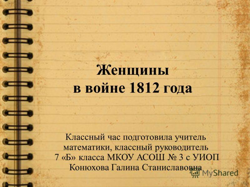 Женщины в войне 1812 года Классный час подготовила учитель математики, классный руководитель 7 «Б» класса МКОУ АСОШ 3 с УИОП Конюхова Галина Станиславовна