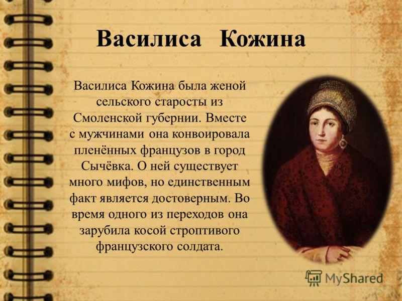 Василиса Кожина Василиса Кожина была женой сельского старосты из Смоленской губернии. Вместе с мужчинами она конвоировала пленённых французов в город Сычёвка. О ней существует много мифов, но единственным факт является достоверным. Во время одного из