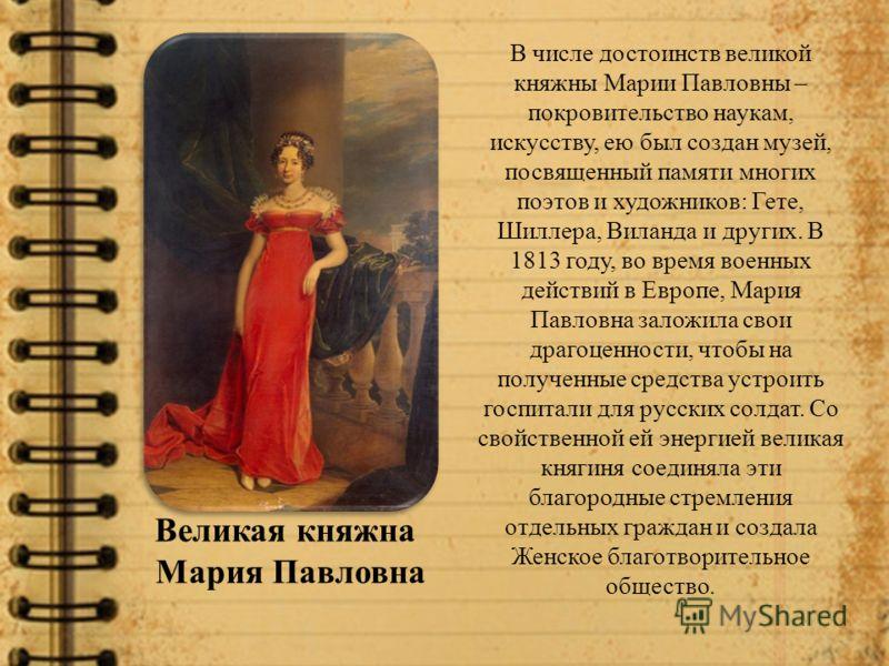 Великая княжна Мария Павловна В числе достоинств великой княжны Марии Павловны – покровительство наукам, искусству, ею был создан музей, посвященный памяти многих поэтов и художников: Гете, Шиллера, Виланда и других. В 1813 году, во время военных дей