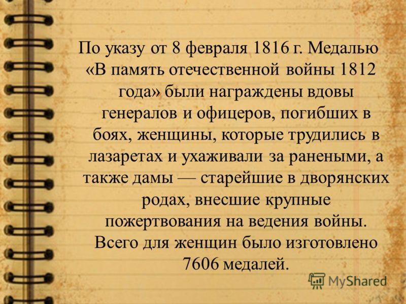 По указу от 8 февраля 1816 г. Медалью «В память отечественной войны 1812 года» были награждены вдовы генералов и офицеров, погибших в боях, женщины, которые трудились в лазаретах и ухаживали за ранеными, а также дамы старейшие в дворянских родах, вне