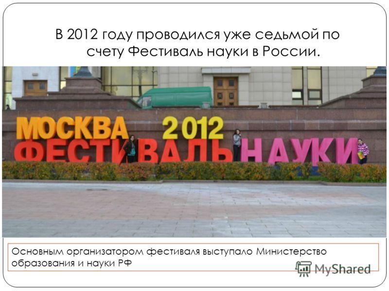 В 2012 году проводился уже седьмой по счету Фестиваль науки в России. Основным организатором фестиваля выступало Министерство образования и науки РФ