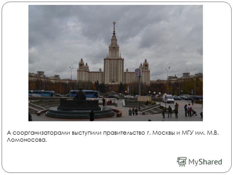 А соорганизаторами выступили правительство г. Москвы и МГУ им. М.В. Ломоносова.