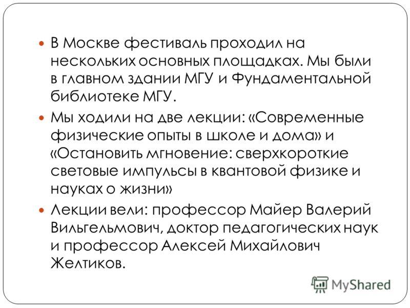 В Москве фестиваль проходил на нескольких основных площадках. Мы были в главном здании МГУ и Фундаментальной библиотеке МГУ. Мы ходили на две лекции: «Современные физические опыты в школе и дома» и «Остановить мгновение: сверхкороткие световые импуль