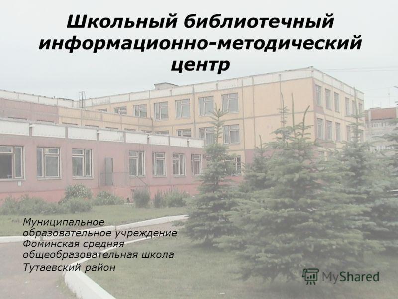 Школьный библиотечный информационно-методический центр Муниципальное образовательное учреждение Фоминская средняя общеобразовательная школа Тутаевский район