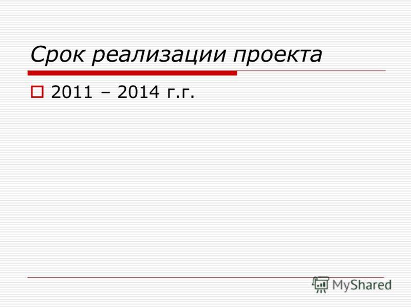 Срок реализации проекта 2011 – 2014 г.г.
