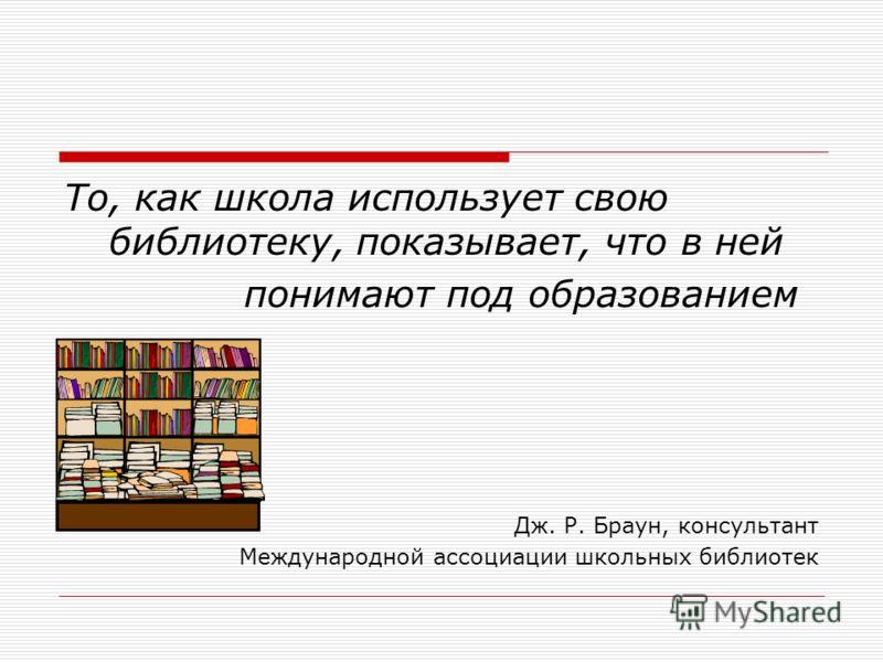 То, как школа использует свою библиотеку, показывает, что в ней понимают под образованием Дж. Р. Браун, консультант Международной ассоциации школьных библиотек
