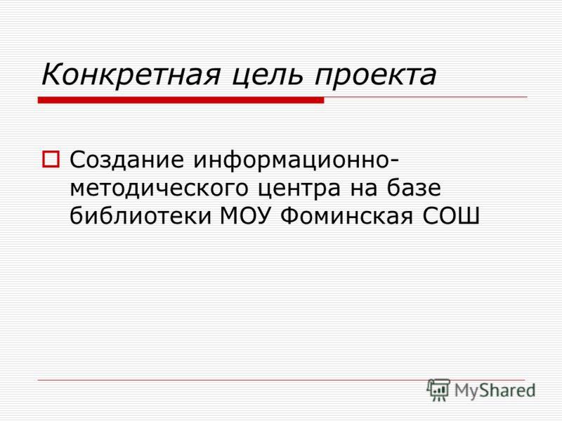 Конкретная цель проекта Создание информационно- методического центра на базе библиотеки МОУ Фоминская СОШ