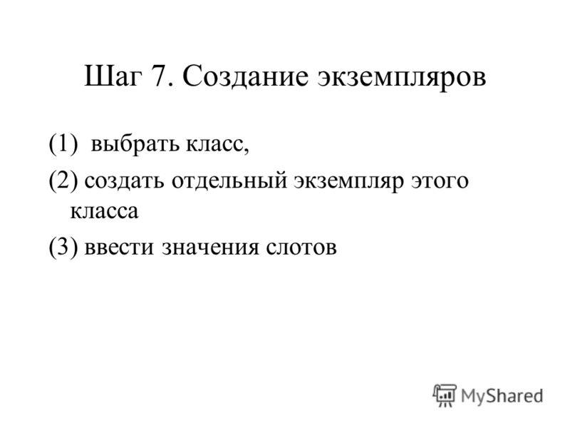 Шаг 7. Создание экземпляров (1) выбрать класс, (2) создать отдельный экземпляр этого класса (3) ввести значения слотов