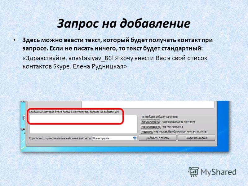 Запрос на добавление Здесь можно ввести текст, который будет получать контакт при запросе. Если не писать ничего, то текст будет стандартный: «Здравствуйте, anastasiyav_86! Я хочу внести Вас в свой список контактов Skype. Елена Рудницкая»