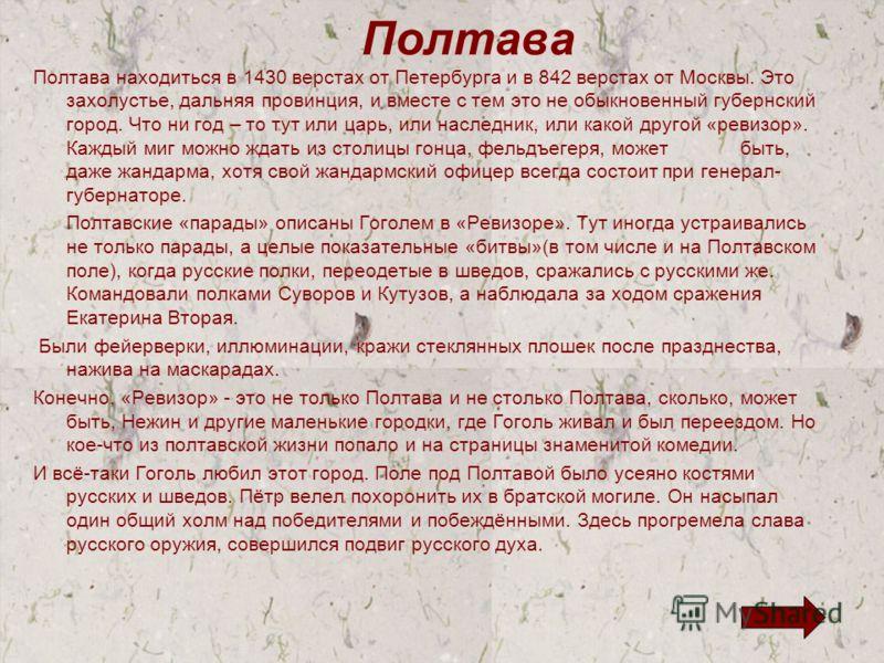Полтава Полтава находиться в 1430 верстах от Петербурга и в 842 верстах от Москвы. Это захолустье, дальняя провинция, и вместе с тем это не обыкновенный губернский город. Что ни год – то тут или царь, или наследник, или какой другой «ревизор». Каждый