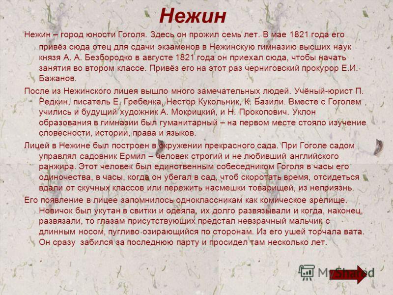Нежин Нежин – город юности Гоголя. Здесь он прожил семь лет. В мае 1821 года его привёз сюда отец для сдачи экзаменов в Нежинскую гимназию высших наук князя А. А. Безбородко в августе 1821 года он приехал сюда, чтобы начать занятия во втором классе.