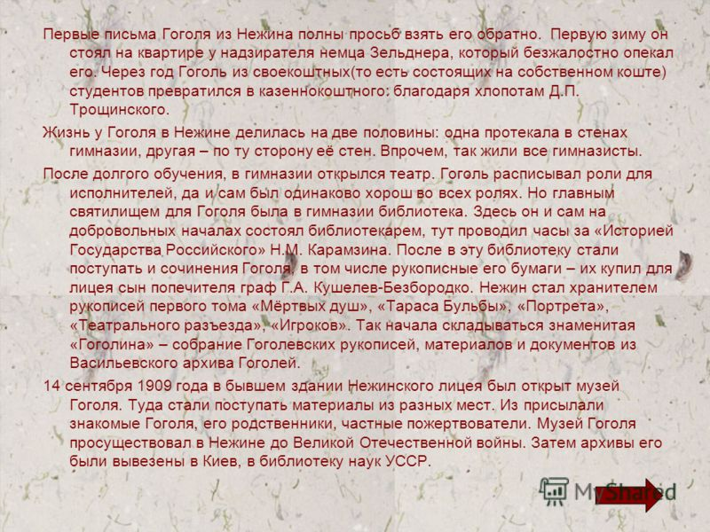 Первые письма Гоголя из Нежина полны просьб взять его обратно. Первую зиму он стоял на квартире у надзирателя немца Зельднера, который безжалостно опекал его. Через год Гоголь из своекоштных(то есть состоящих на собственном коште) студентов превратил