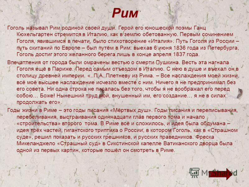 Рим Гоголь называл Рим родиной своей души. Герой его юношеской поэмы Ганц Кюхельгартен стремится в Италию, как в землю обетованную. Первым сочинением Гоголя, явившимся в печати, было стихотворение «Италия». Путь Гоголя из России – путь скитаний по Ев