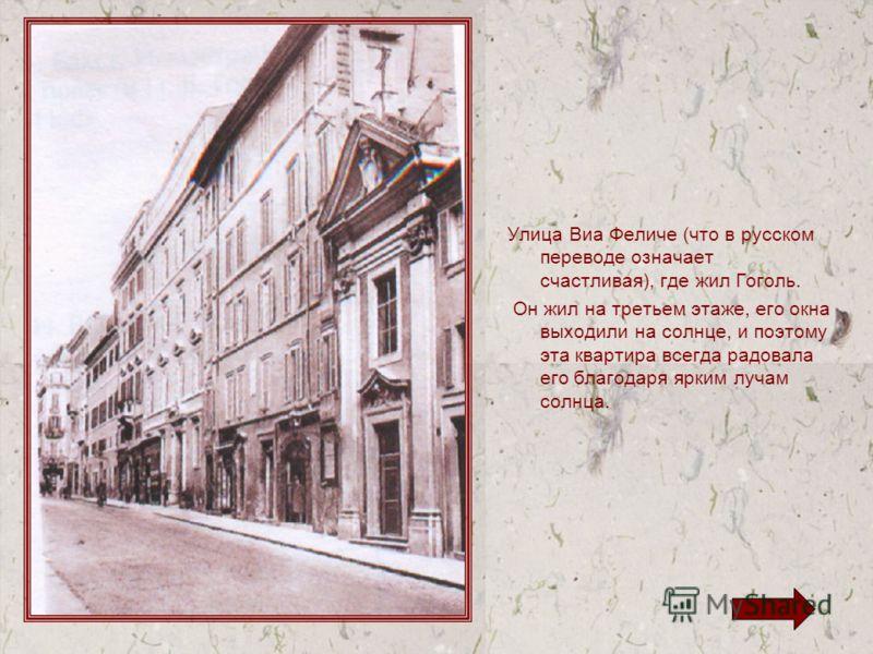 Улица Виа Феличе (что в русском переводе означает счастливая), где жил Гоголь. Он жил на третьем этаже, его окна выходили на солнце, и поэтому эта квартира всегда радовала его благодаря ярким лучам солнца.