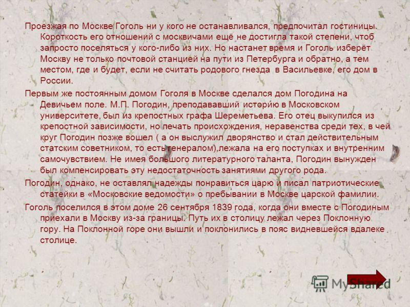 Проезжая по Москве Гоголь ни у кого не останавливался, предпочитал гостиницы. Короткость его отношений с москвичами ещё не достигла такой степени, чтоб запросто поселяться у кого-либо из них. Но настанет время и Гоголь изберёт Москву не только почтов