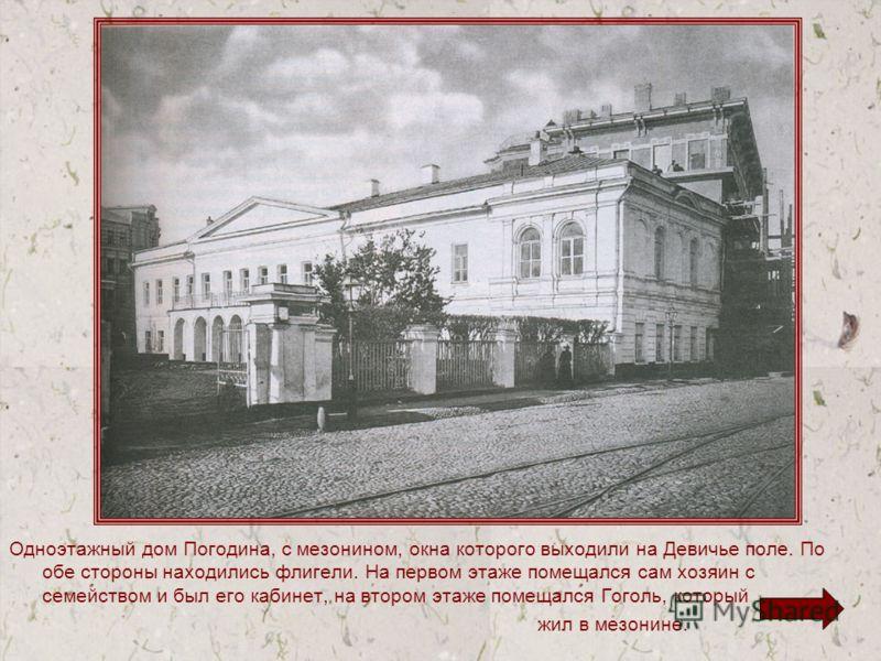 Одноэтажный дом Погодина, с мезонином, окна которого выходили на Девичье поле. По обе стороны находились флигели. На первом этаже помещался сам хозяин с семейством и был его кабинет, на втором этаже помещался Гоголь, который жил в мезонине.