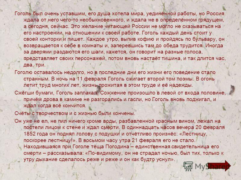 Гоголь был очень уставшим, его душа хотела мира, уединённой работы, но Россия ждала от него чего-то необыкновенного, и ждала не в определённом грядущем, а сегодня, сейчас. Это желание читающей России не могло не сказываться на его настроении, на отно