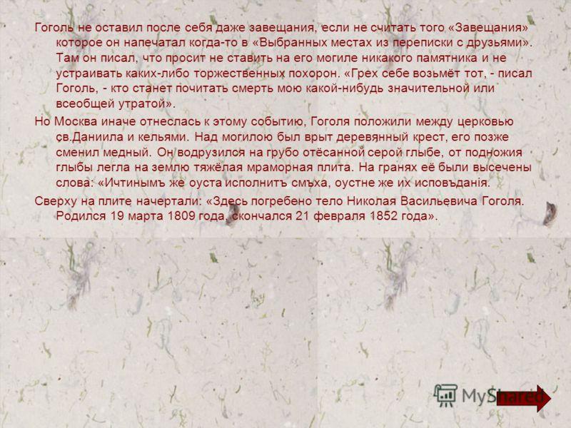 Гоголь не оставил после себя даже завещания, если не считать того «Завещания» которое он напечатал когда-то в «Выбранных местах из переписки с друзьями». Там он писал, что просит не ставить на его могиле никакого памятника и не устраивать каких-либо