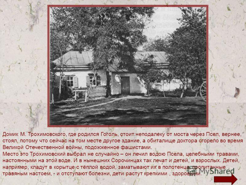 Домик М. Трохимовского, где родился Гоголь, стоит неподалеку от моста через Псел, вернее, стоял, потому что сейчас на том месте другое здание, а обиталище доктора сгорело во время Великой Отечественной войны, подожженное фашистами. Место это Трохимов