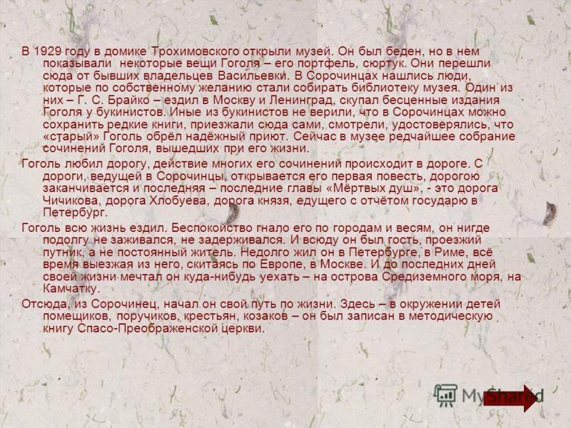В 1929 году в домике Трохимовского открыли музей. Он был беден, но в нем показывали некоторые вещи Гоголя – его портфель, сюртук. Они перешли сюда от бывших владельцев Васильевки. В Сорочинцах нашлись люди, которые по собственному желанию стали собир