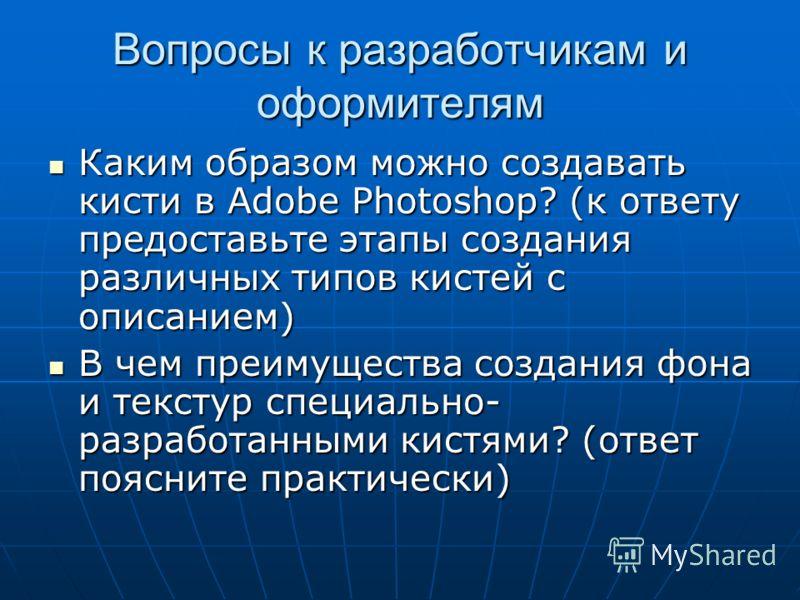 Вопросы к разработчикам и оформителям Каким образом можно создавать кисти в Adobe Photoshop? (к ответу предоставьте этапы создания различных типов кистей с описанием) Каким образом можно создавать кисти в Adobe Photoshop? (к ответу предоставьте этапы