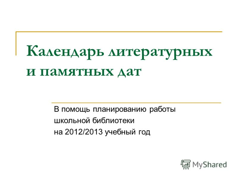 Календарь литературных и памятных дат В помощь планированию работы школьной библиотеки на 2012/2013 учебный год
